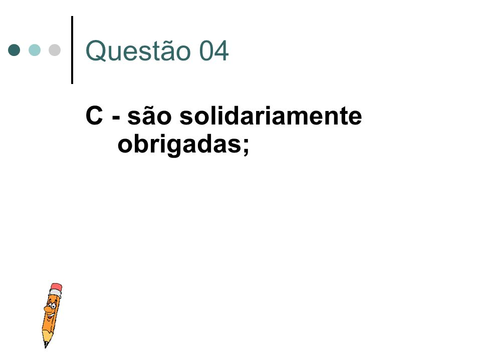 Questão 04 C - são solidariamente obrigadas;