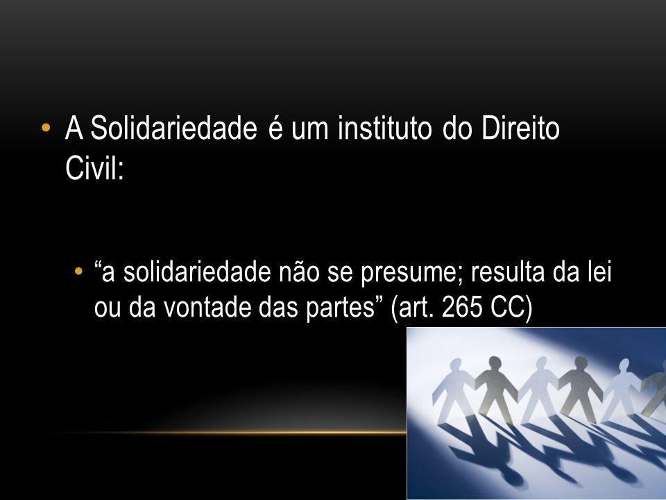 A Solidariedade é um instituto do Direito Civil: a solidariedade não se presume; resulta da lei ou da vontade das partes (art. 265 CC)