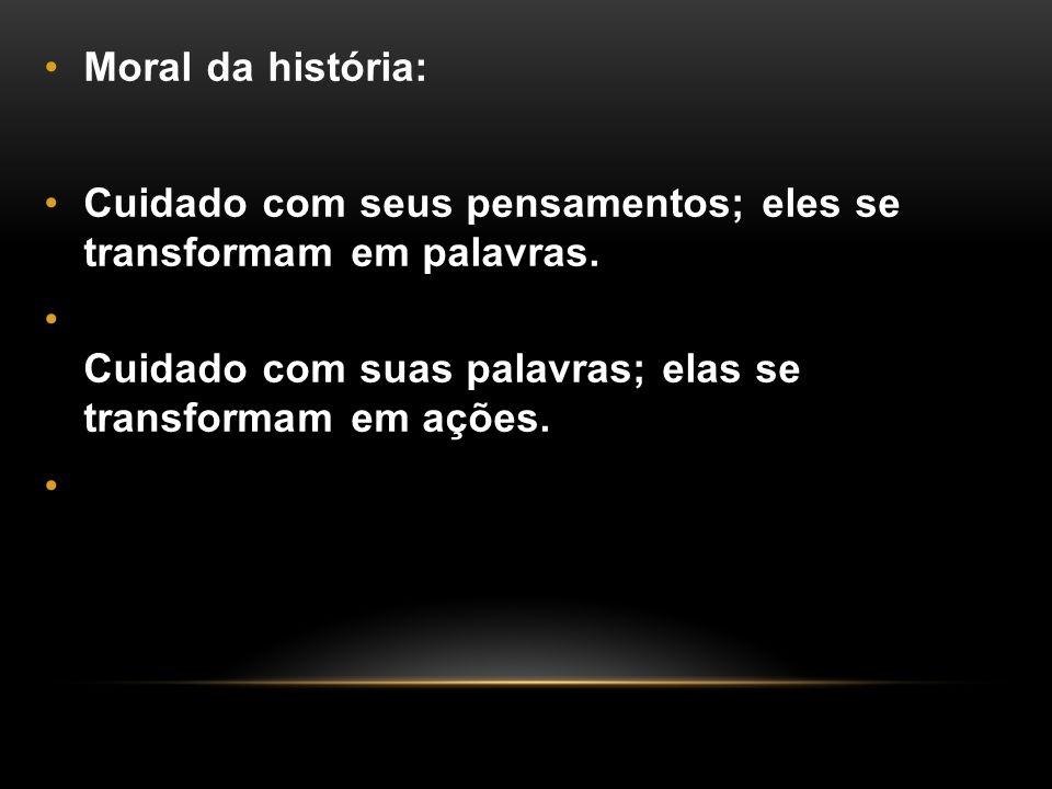 Moral da história: Cuidado com seus pensamentos; eles se transformam em palavras. Cuidado com suas palavras; elas se transformam em ações.