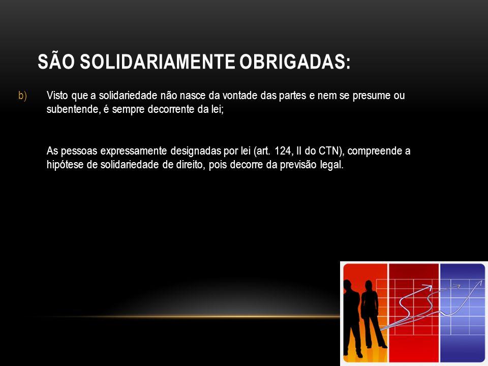 SÃO SOLIDARIAMENTE OBRIGADAS: b)Visto que a solidariedade não nasce da vontade das partes e nem se presume ou subentende, é sempre decorrente da lei;