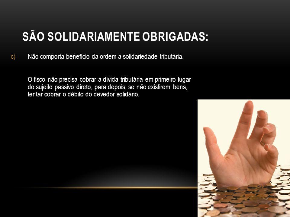 SÃO SOLIDARIAMENTE OBRIGADAS: c)Não comporta benefício da ordem a solidariedade tributária. O fisco não precisa cobrar a dívida tributária em primeiro