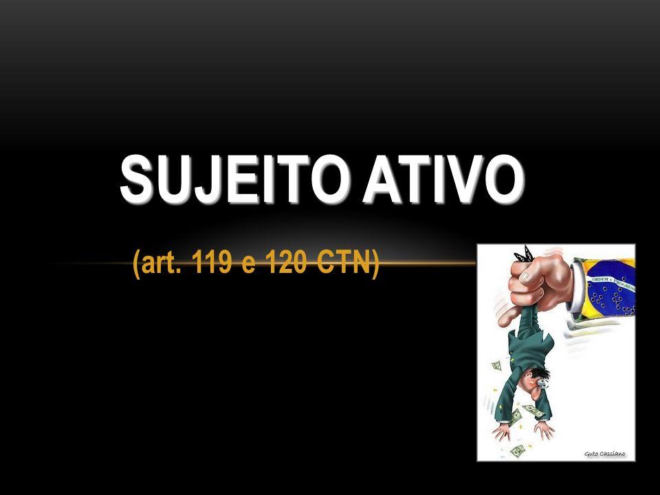 (art. 119 e 120 CTN) SUJEITO ATIVO