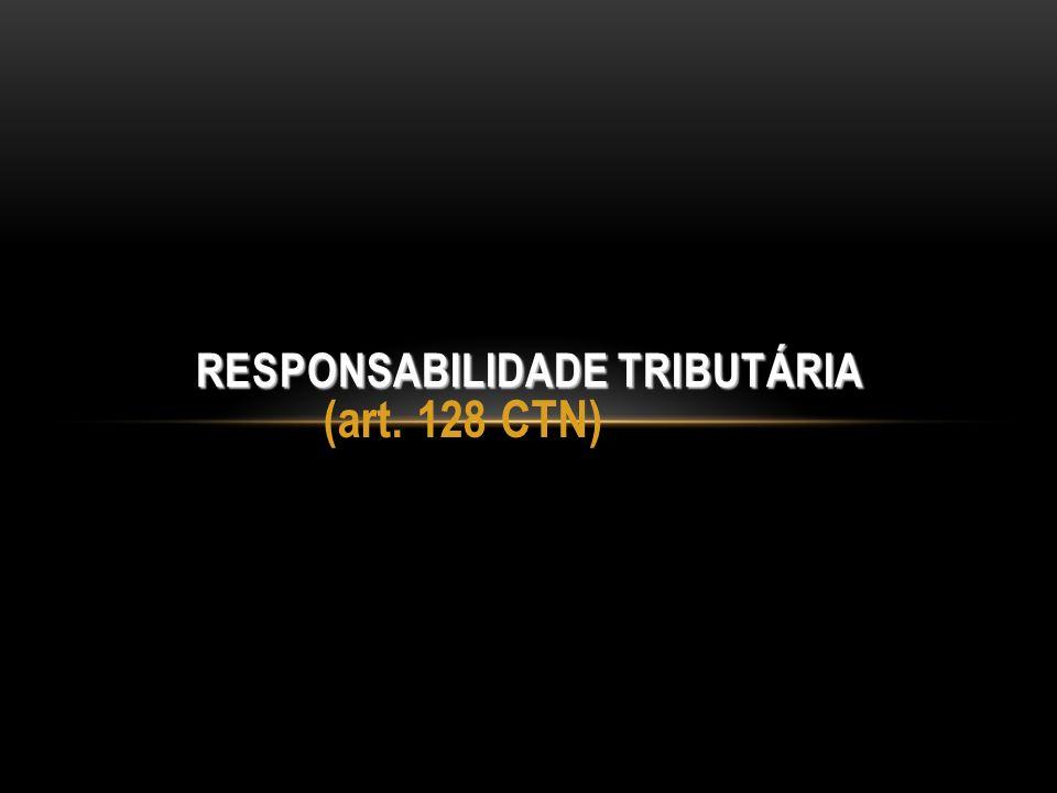 (art. 128 CTN) RESPONSABILIDADE TRIBUTÁRIA