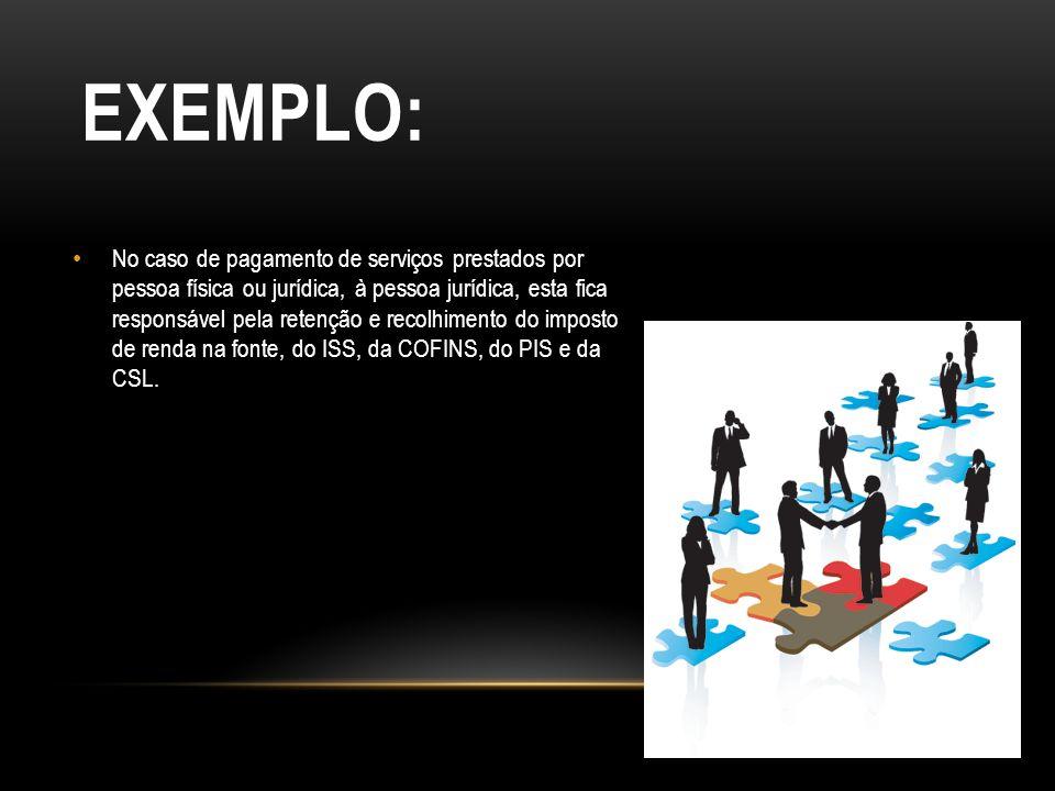 EXEMPLO: No caso de pagamento de serviços prestados por pessoa física ou jurídica, à pessoa jurídica, esta fica responsável pela retenção e recolhimen