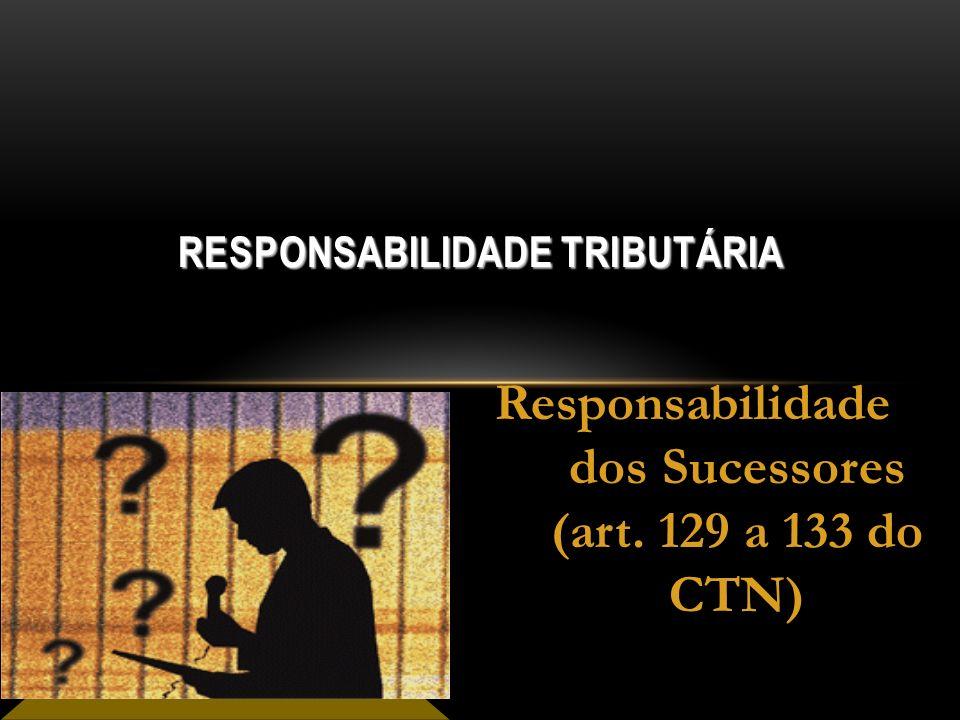 RESPONSABILIDADE TRIBUTÁRIA Responsabilidade dos Sucessores (art. 129 a 133 do CTN)