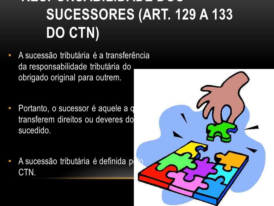 RESPONSABILIDADE DOS SUCESSORES (ART. 129 A 133 DO CTN) A sucessão tributária é a transferência da responsabilidade tributária do obrigado original pa