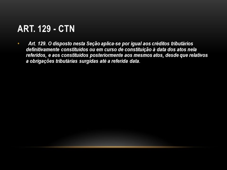 ART. 129 - CTN Art. 129. O disposto nesta Seção aplica-se por igual aos créditos tributários definitivamente constituídos ou em curso de constituição