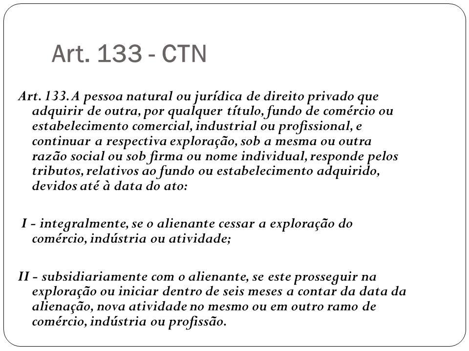 Art. 133 - CTN Art. 133. A pessoa natural ou jurídica de direito privado que adquirir de outra, por qualquer título, fundo de comércio ou estabelecime
