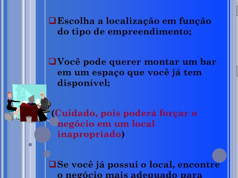 20/05/09 Escolha a localização em função do tipo de empreendimento; Você pode querer montar um bar em um espaço que você já tem disponível; (Cuidado, pois poderá forçar o negócio em um local inapropriado) Se você já possui o local, encontre o negócio mais adequado para ele.