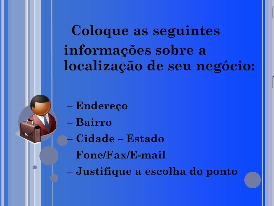 20/05/09 Coloque as seguintes informações sobre a localização de seu negócio: – Endereço – Bairro – Cidade – Estado – Fone/Fax/E-mail – Justifique a escolha do ponto