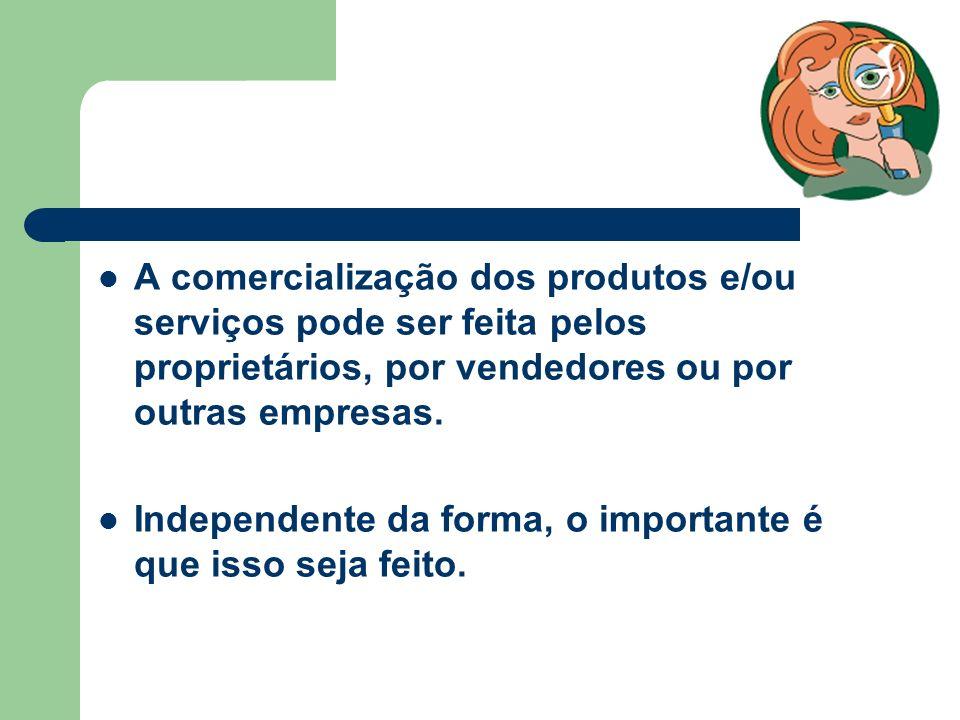 A comercialização dos produtos e/ou serviços pode ser feita pelos proprietários, por vendedores ou por outras empresas.