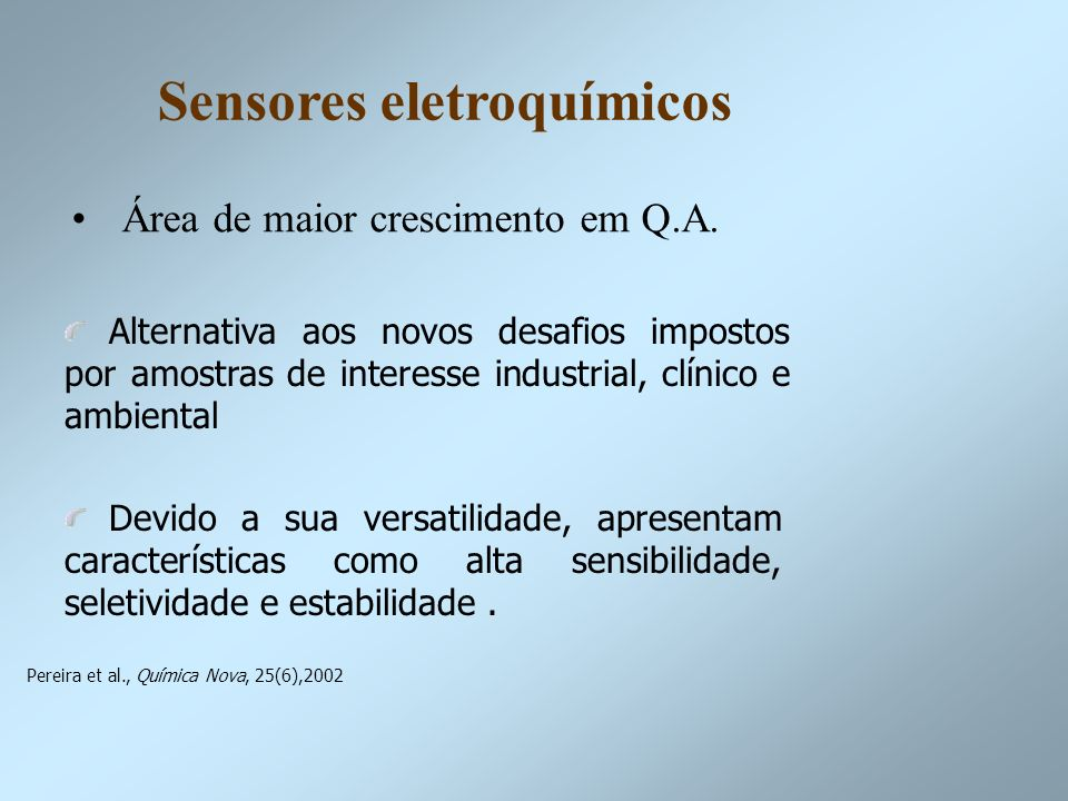 Sensores eletroquímicos Área de maior crescimento em Q.A. Alternativa aos novos desafios impostos por amostras de interesse industrial, clínico e ambi