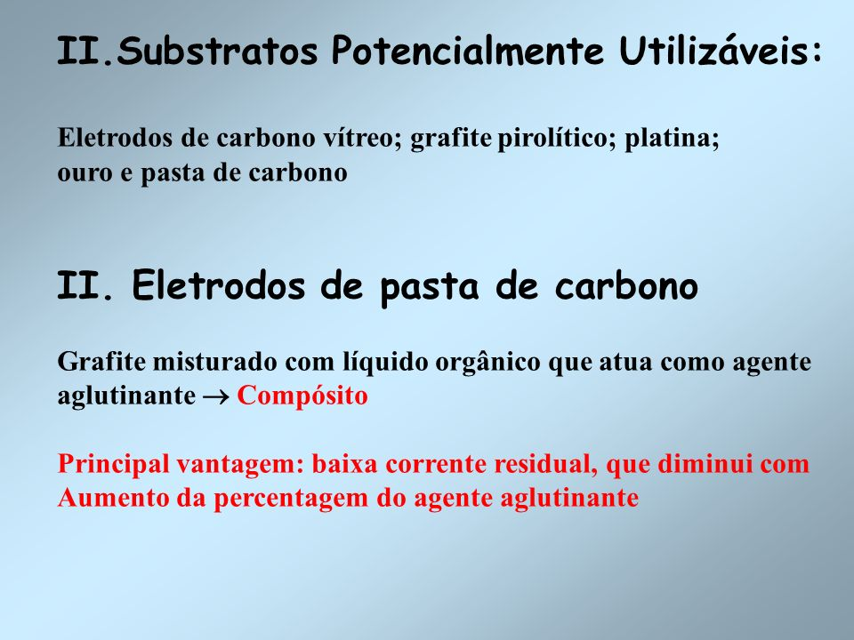 II.Substratos Potencialmente Utilizáveis: Eletrodos de carbono vítreo; grafite pirolítico; platina; ouro e pasta de carbono II. Eletrodos de pasta de