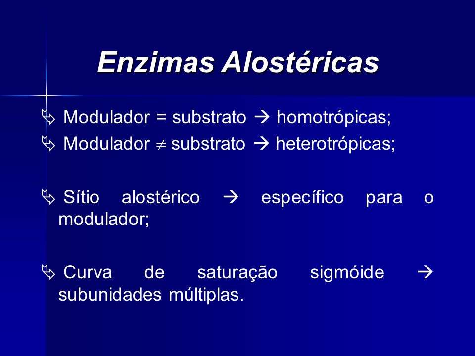 Enzimas Alostéricas Modulador = substrato homotrópicas; Modulador substrato heterotrópicas; Sítio alostérico específico para o modulador; Curva de sat