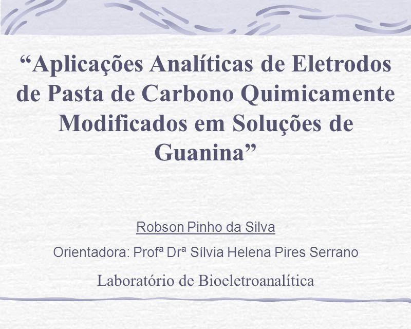 Aplicações Analíticas de Eletrodos de Pasta de Carbono Quimicamente Modificados em Soluções de Guanina Robson Pinho da Silva Orientadora: Profª Drª Sí