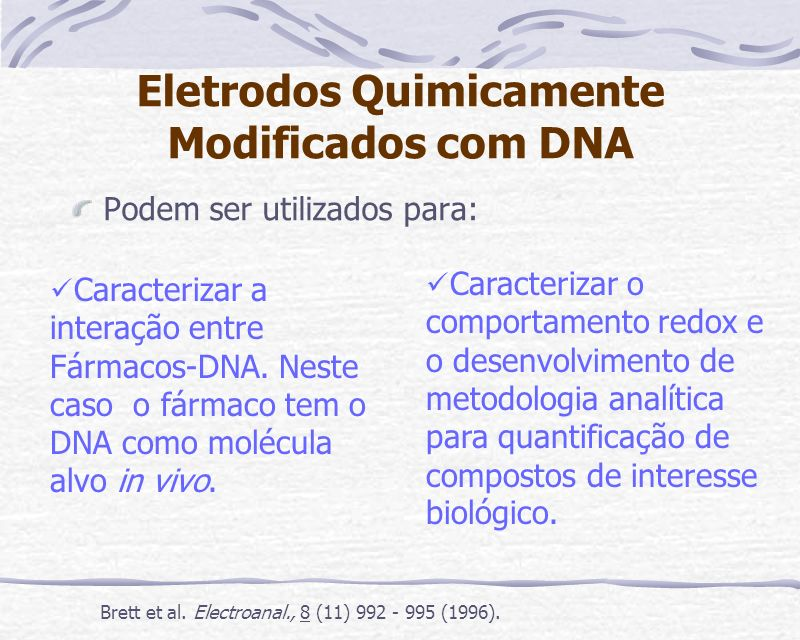 Eletrodos Quimicamente Modificados com DNA Podem ser utilizados para: Caracterizar a interação entre Fármacos-DNA. Neste caso o fármaco tem o DNA como