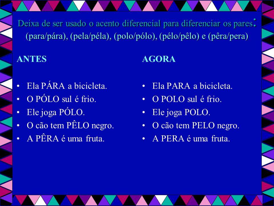 Deixa de ser usado o acento diferencial para diferenciar os pares : (para/pára), (pela/péla), (polo/pólo), (pélo/pêlo) e (pêra/pera) ANTES Ela PÁRA a bicicleta.