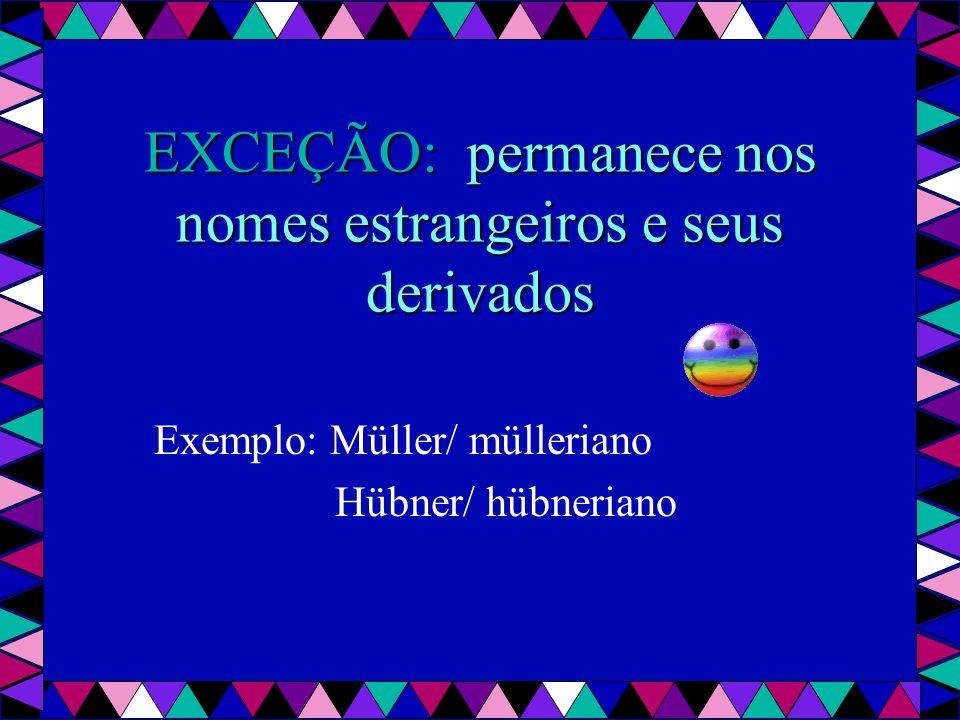 EXCEÇÃO: permanece nos nomes estrangeiros e seus derivados Exemplo: Müller/ mülleriano Hübner/ hübneriano