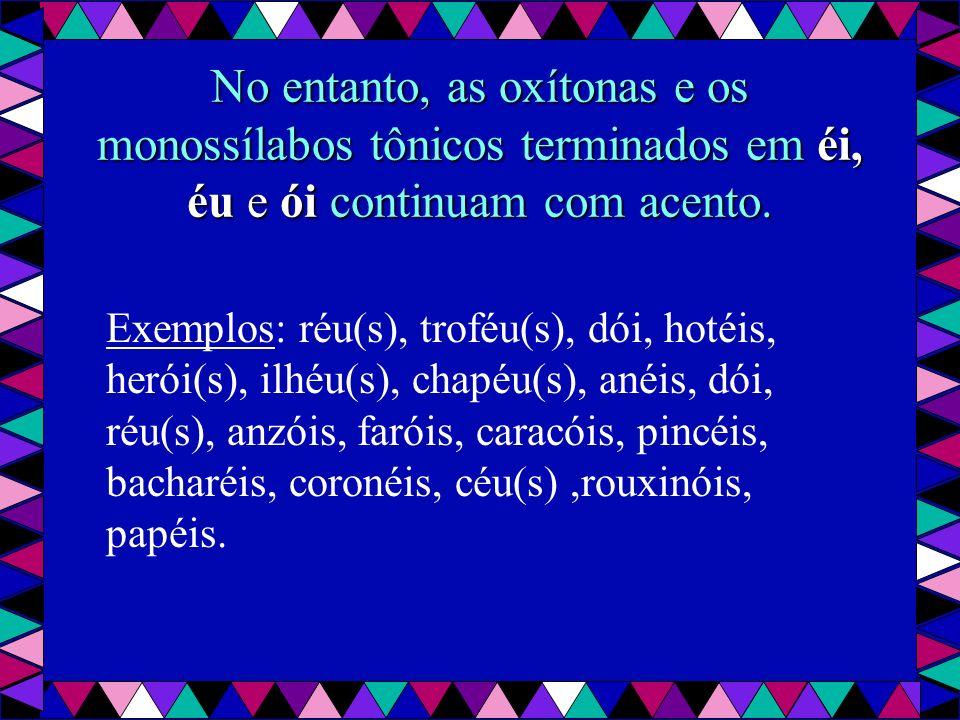 No entanto, as oxítonas e os monossílabos tônicos terminados em éi, éu e ói continuam com acento.