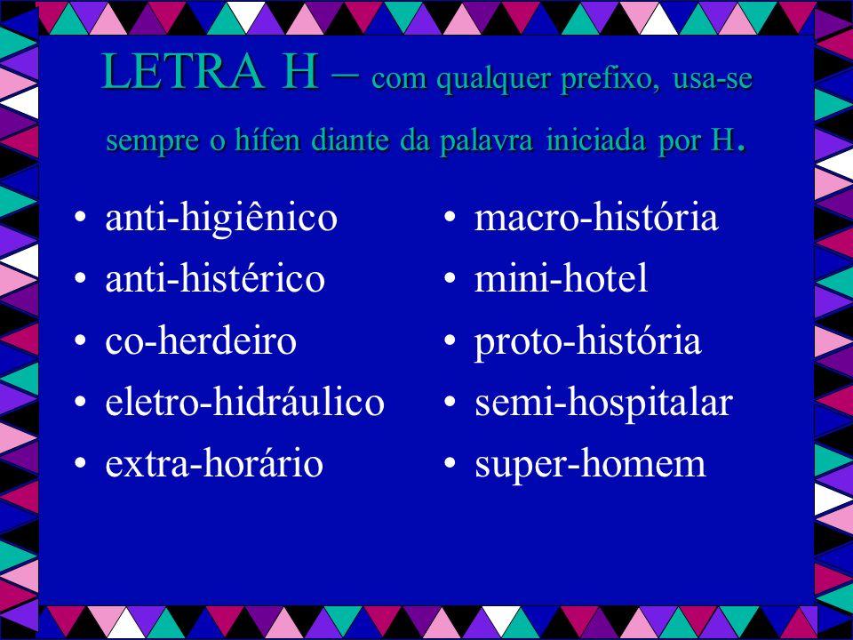 LETRA H – com qualquer prefixo, usa-se sempre o hífen diante da palavra iniciada por H.