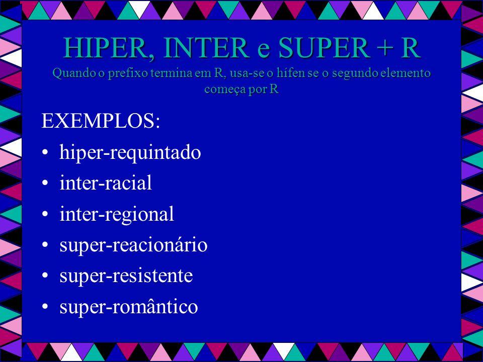 HIPER, INTER e SUPER + R Quando o prefixo termina em R, usa-se o hífen se o segundo elemento começa por R EXEMPLOS: hiper-requintado inter-racial inter-regional super-reacionário super-resistente super-romântico