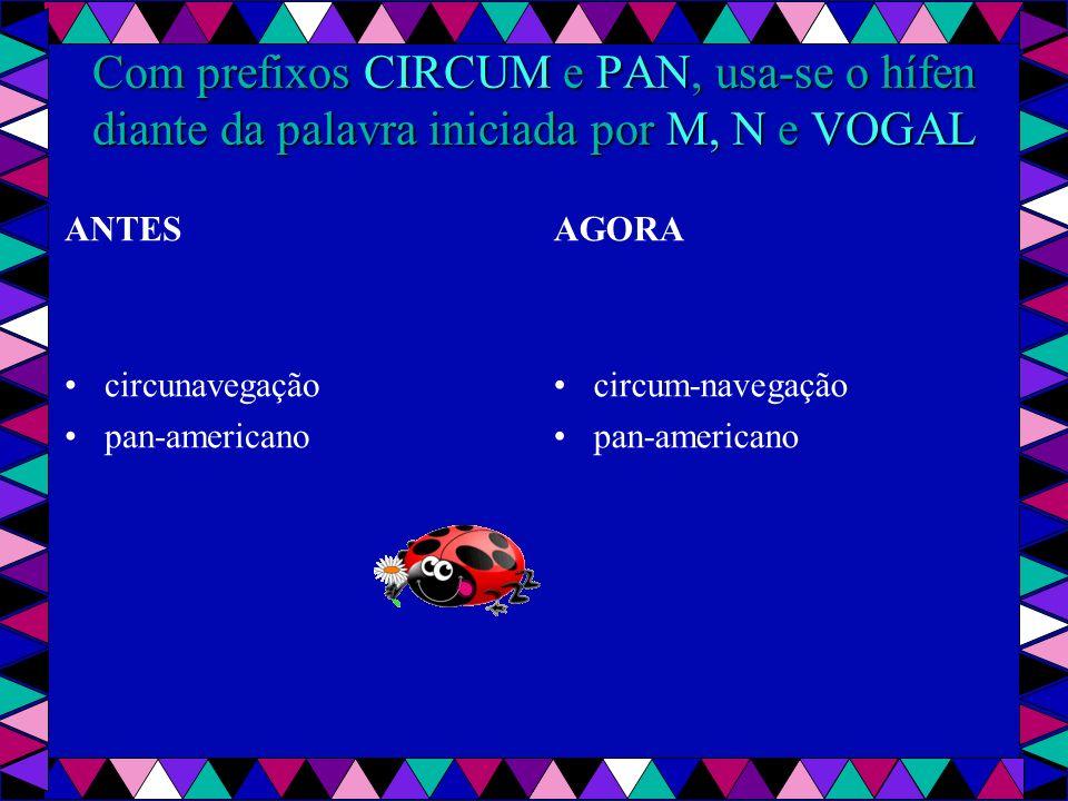 Com prefixos CIRCUM e PAN, usa-se o hífen diante da palavra iniciada por M, N e VOGAL ANTES circunavegação pan-americano AGORA circum-navegação pan-americano