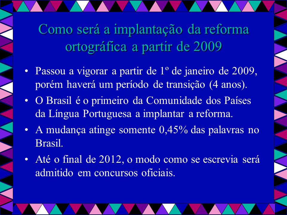 Como será a implantação da reforma ortográfica a partir de 2009 Passou a vigorar a partir de 1º de janeiro de 2009, porém haverá um período de transição (4 anos).