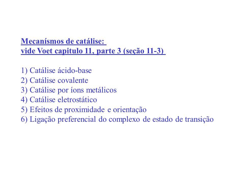 Mecanísmos de catálise: vide Voet capitulo 11, parte 3 (seção 11-3) 1) Catálise ácido-base 2) Catálise covalente 3) Catálise por íons metálicos 4) Cat