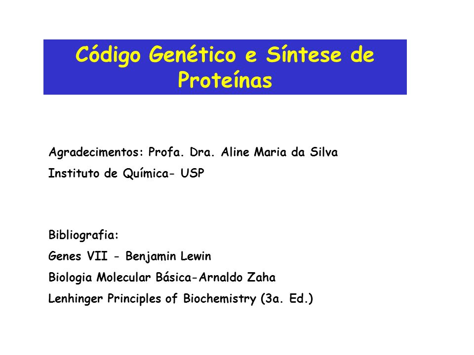 Código Genético e Síntese de Proteínas Bibliografia: Genes VII - Benjamin Lewin Biologia Molecular Básica-Arnaldo Zaha Lenhinger Principles of Biochem