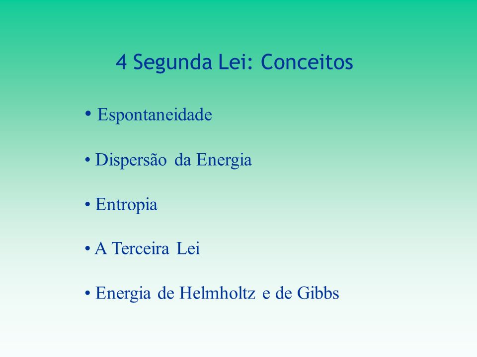 4 Segunda Lei: Conceitos Espontaneidade Dispersão da Energia Entropia A Terceira Lei Energia de Helmholtz e de Gibbs