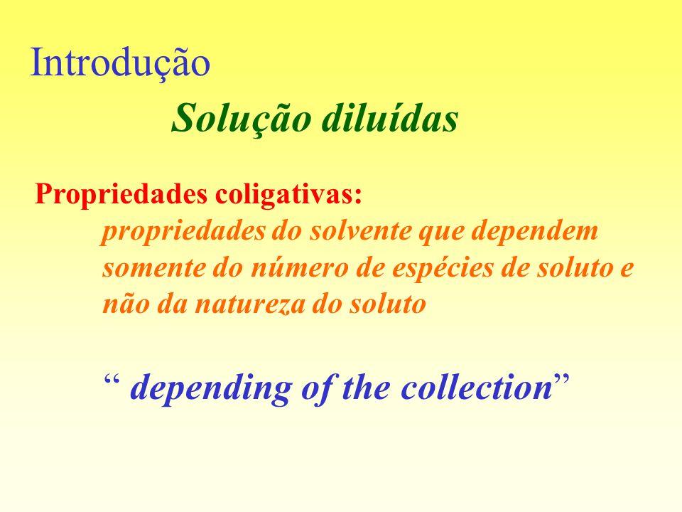 Introdução Propriedades coligativas: propriedades do solvente que dependem somente do número de espécies de soluto e não da natureza do soluto dependi