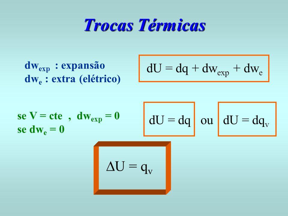 Trocas Térmicas dU = dq + dw exp + dw e dw exp : expansão dw e : extra (elétrico) se V = cte, dw exp = 0 se dw e = 0 dU = dq ou dU = dq v U = q v