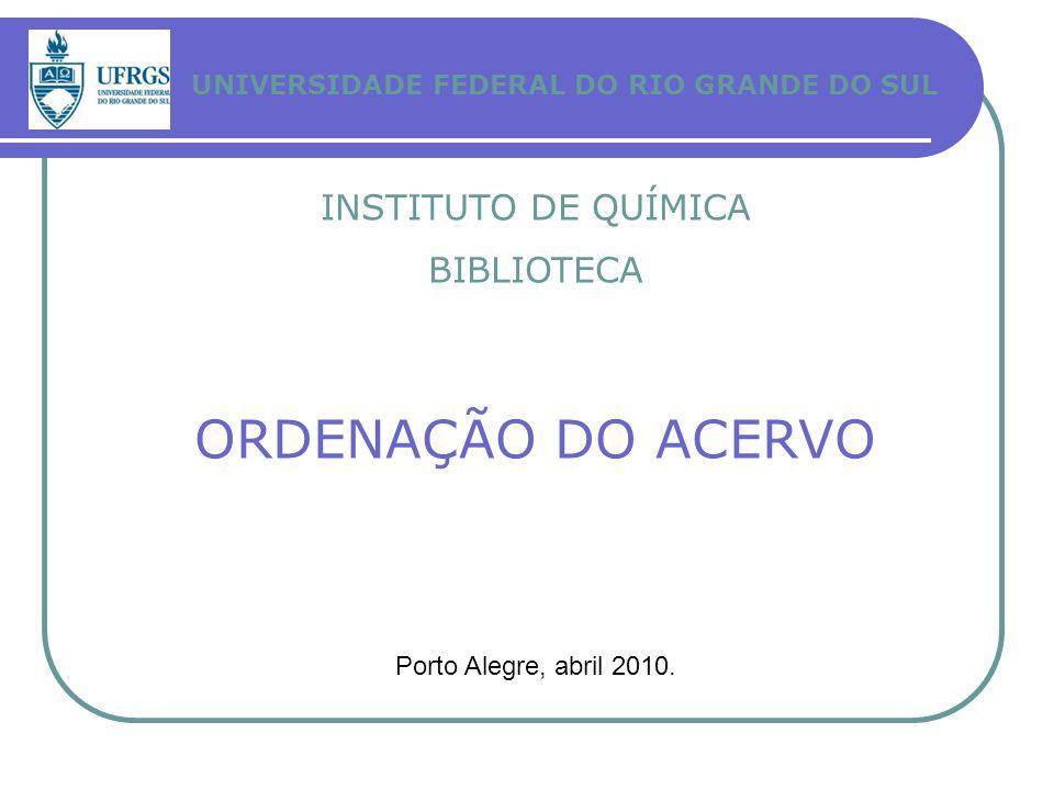 UNIVERSIDADE FEDERAL DO RIO GRANDE DO SUL INSTITUTO DE QUÍMICA BIBLIOTECA ORDENAÇÃO DO ACERVO Porto Alegre, abril 2010.