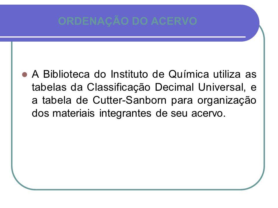 ORDENAÇÃO DO ACERVO A Biblioteca do Instituto de Química utiliza as tabelas da Classificação Decimal Universal, e a tabela de Cutter-Sanborn para orga