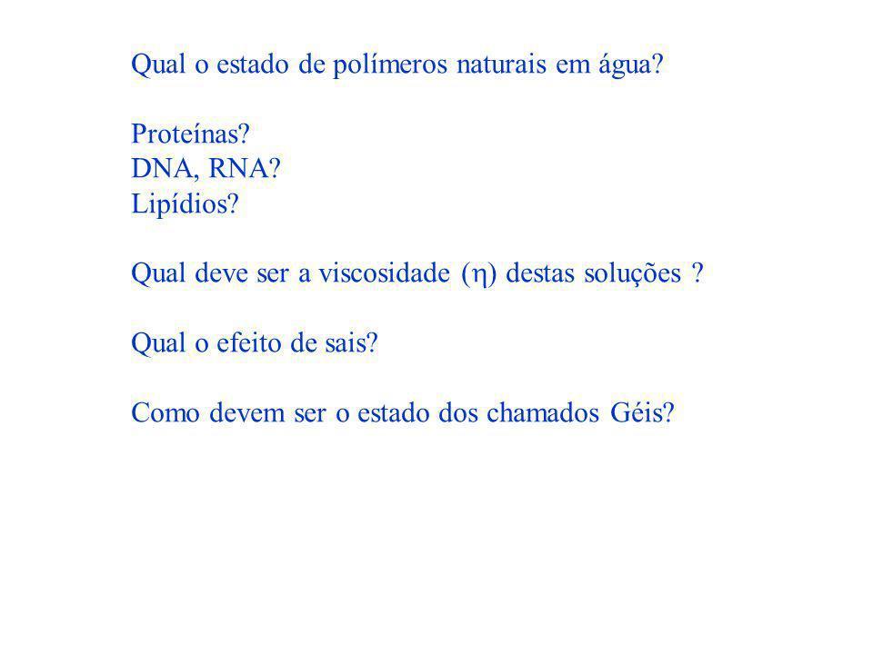 Qual o estado de polímeros naturais em água? Proteínas? DNA, RNA? Lipídios? Qual deve ser a viscosidade ( ) destas soluções ? Qual o efeito de sais? C