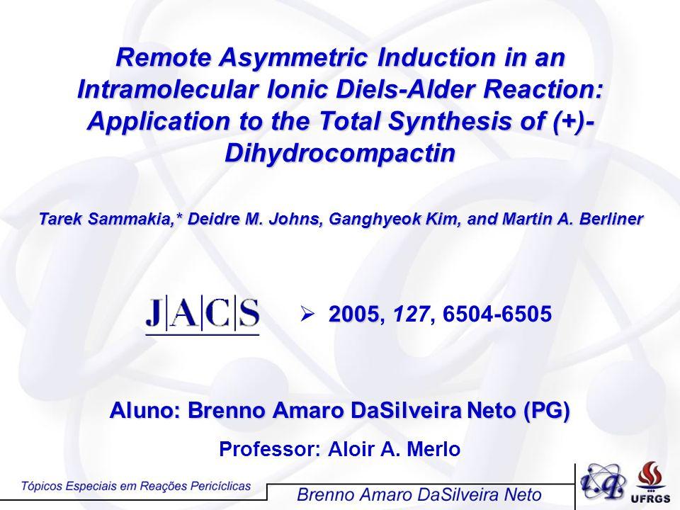 Aluno: Brenno Amaro DaSilveira Neto (PG) Professor: Aloir A. Merlo Remote Asymmetric Induction in an Intramolecular Ionic Diels-Alder Reaction: Applic