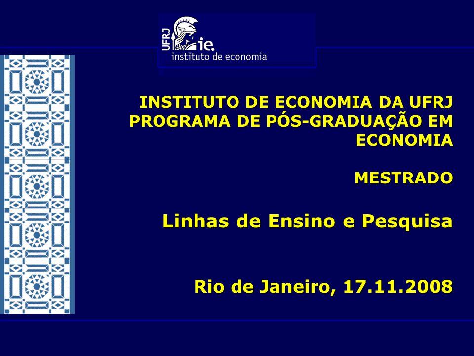 INSTITUTO DE ECONOMIA DA UFRJ PROGRAMA DE PÓS-GRADUAÇÃO EM ECONOMIA MESTRADO Linhas de Ensino e Pesquisa Rio de Janeiro, 17.11.2008
