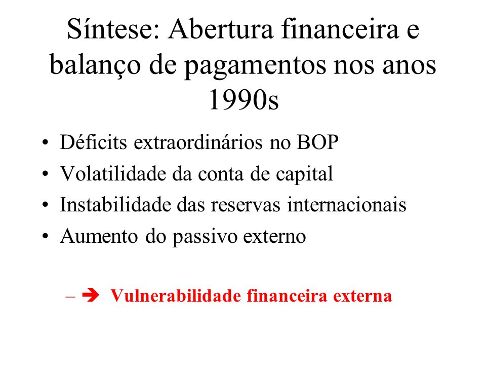 Síntese: Abertura financeira e balanço de pagamentos nos anos 1990s Déficits extraordinários no BOP Volatilidade da conta de capital Instabilidade das