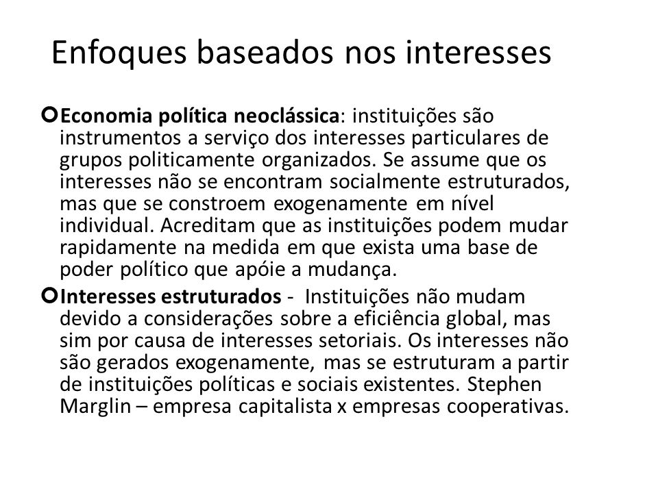 Enfoques baseados nos interesses Economia política neoclássica: instituições são instrumentos a serviço dos interesses particulares de grupos politica
