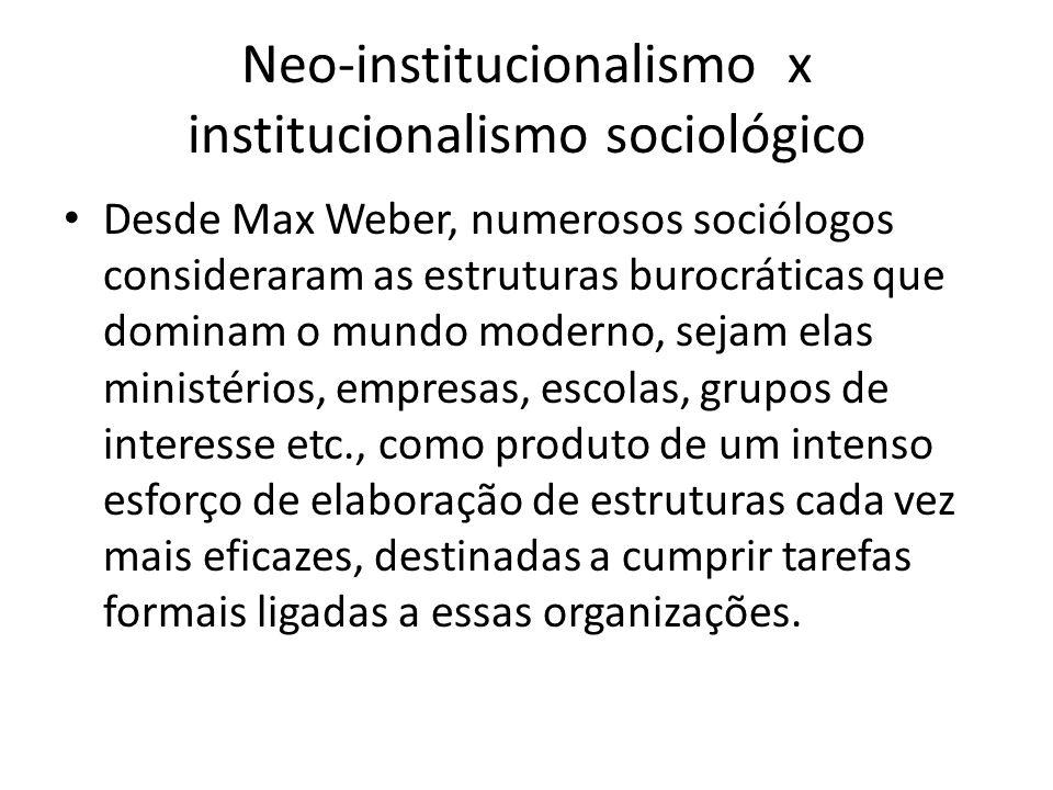 Neo-institucionalismo x institucionalismo sociológico Desde Max Weber, numerosos sociólogos consideraram as estruturas burocráticas que dominam o mund