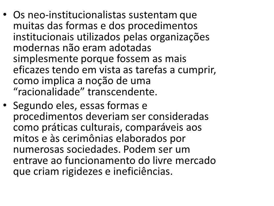 Os neo-institucionalistas sustentam que muitas das formas e dos procedimentos institucionais utilizados pelas organizações modernas não eram adotadas