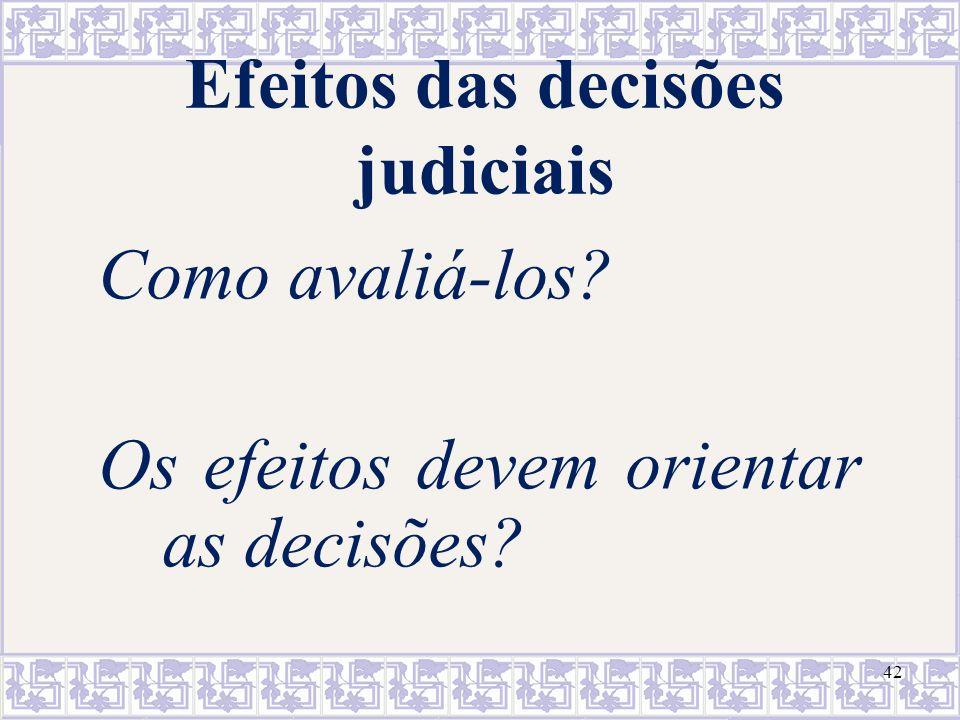 42 Efeitos das decisões judiciais Como avaliá-los? Os efeitos devem orientar as decisões?
