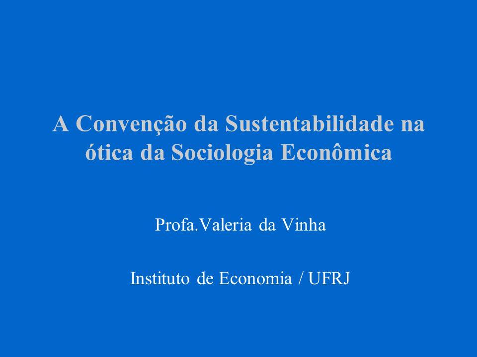 A Convenção da Sustentabilidade na ótica da Sociologia Econômica Profa.Valeria da Vinha Instituto de Economia / UFRJ