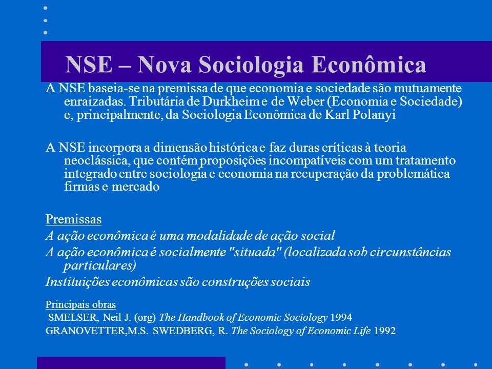 NSE – Nova Sociologia Econômica A NSE baseia-se na premissa de que economia e sociedade são mutuamente enraizadas.