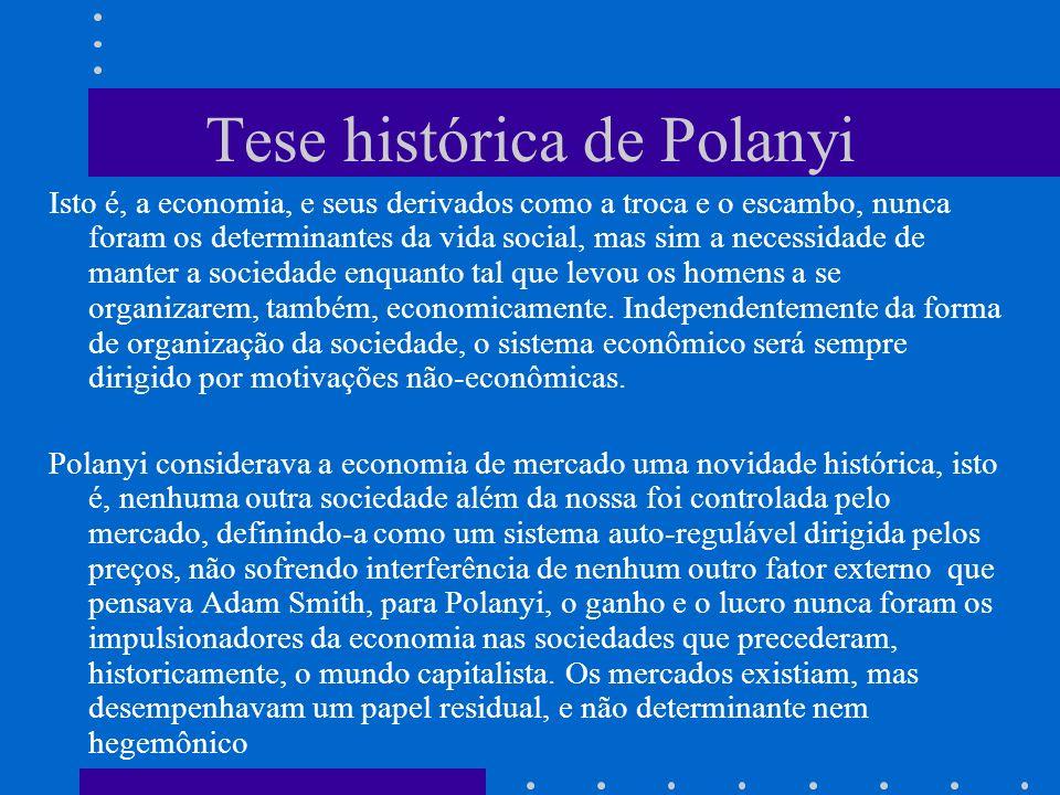 Tese histórica de Polanyi Isto é, a economia, e seus derivados como a troca e o escambo, nunca foram os determinantes da vida social, mas sim a necessidade de manter a sociedade enquanto tal que levou os homens a se organizarem, também, economicamente.