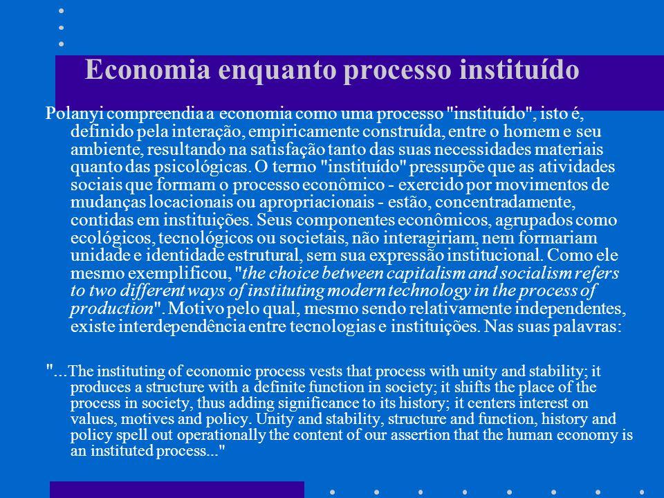 Economia enquanto processo instituído Polanyi compreendia a economia como uma processo instituído , isto é, definido pela interação, empiricamente construída, entre o homem e seu ambiente, resultando na satisfação tanto das suas necessidades materiais quanto das psicológicas.