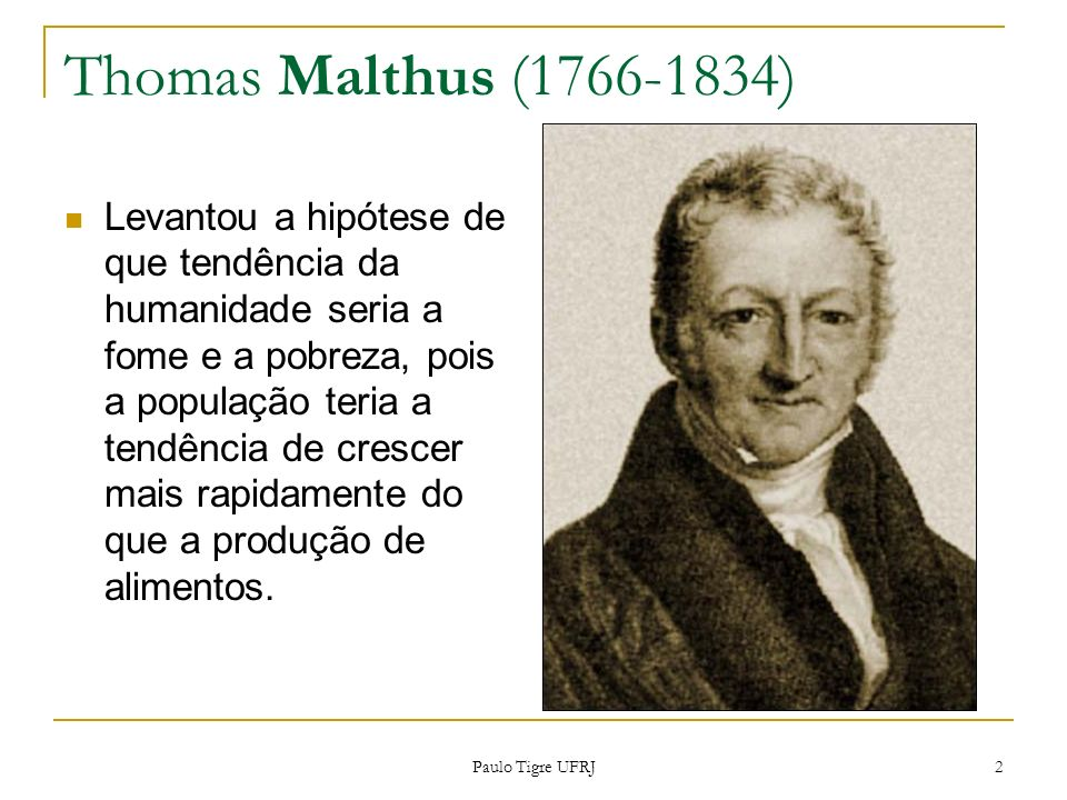Thomas Malthus (1766-1834) Levantou a hipótese de que tendência da humanidade seria a fome e a pobreza, pois a população teria a tendência de crescer