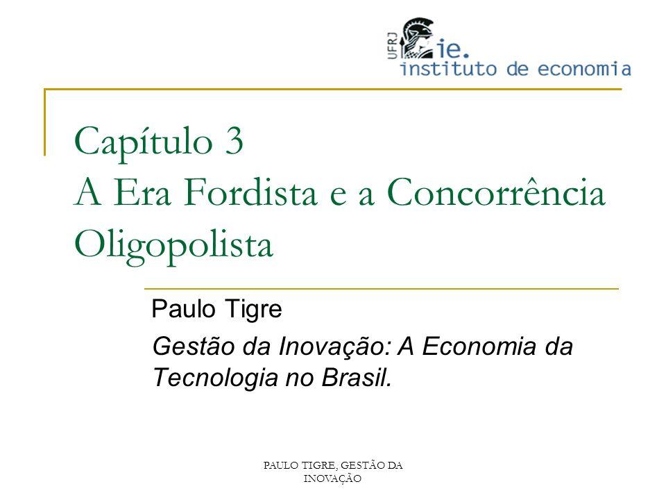 PAULO TIGRE, GESTÃO DA INOVAÇÃO Capítulo 3 A Era Fordista e a Concorrência Oligopolista Paulo Tigre Gestão da Inovação: A Economia da Tecnologia no Br