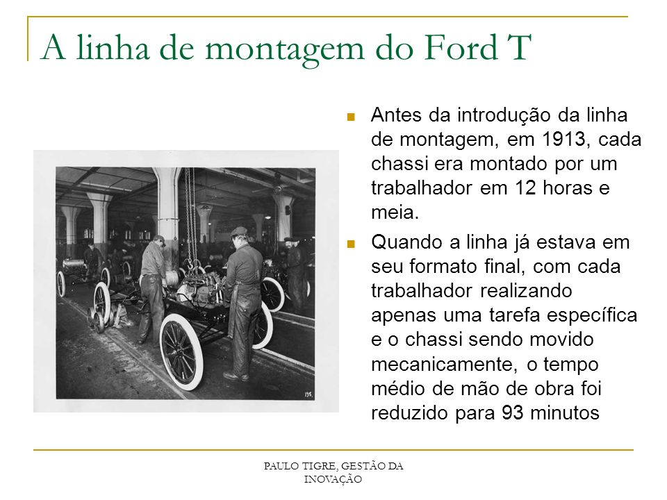 PAULO TIGRE, GESTÃO DA INOVAÇÃO A linha de montagem do Ford T Antes da introdução da linha de montagem, em 1913, cada chassi era montado por um trabal