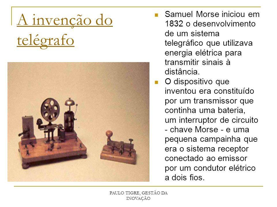 PAULO TIGRE, GESTÃO DA INOVAÇÃO A invenção do telégrafo Samuel Morse iniciou em 1832 o desenvolvimento de um sistema telegráfico que utilizava energia